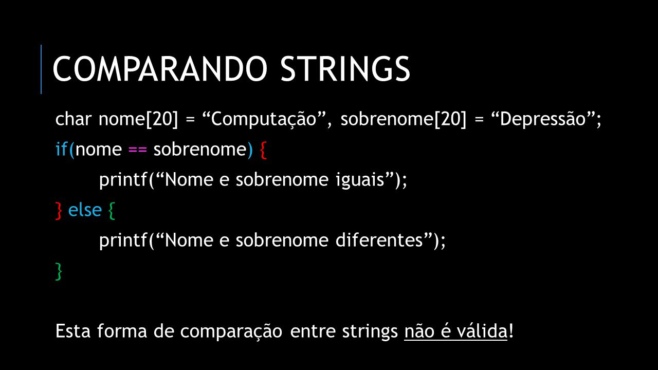 comparando strings char nome[20] = Computação , sobrenome[20] = Depressão ; if(nome == sobrenome) {